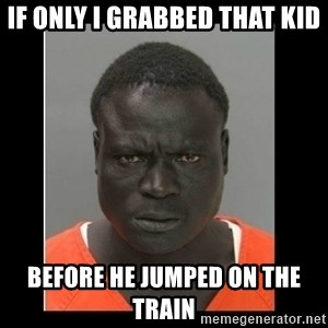 scary black man - If only i grabbed that kid before he jumped on the train