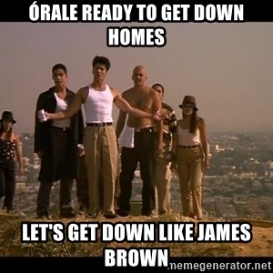 Blood in blood out - Órale ready to get down Homes Let's get down like James brown