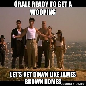 Blood in blood out - Órale ready to get a wooping Let's get down like James brown homes