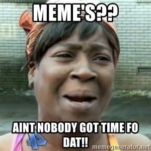 No time for that - MEME'S?? AINT NOBODY GOT TIME FO DAT!!