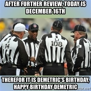 NFL Ref Meeting - after further review, today is december 16th therefor it is demetric's birthday, happy birthday demetric