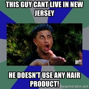 jersey shore - This guy cant live in new jersey  he doesn't use any hair product!