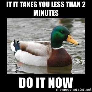 advice mallard - It it takes you less than 2 minutes Do it now