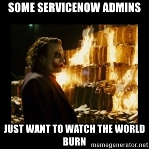 Not about the money joker - some servicenow admins just want to watch the world burn