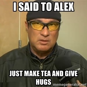 Steven Seagal Mma - I said to Alex Just make tea and give hugs