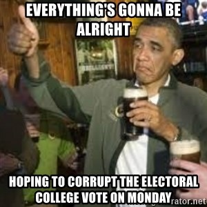 obama beer - everything's gonna be alright hoping to corrupt the electoral college vote on Monday