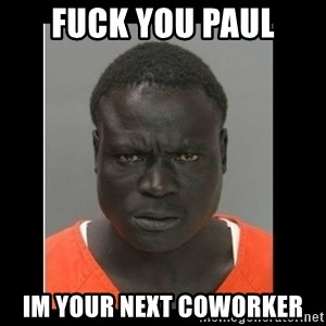 scary black man - Fuck you Paul Im your next coworker