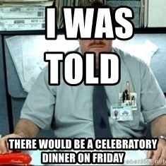 I was told there would be ___ -   I was told                        There would be a Celebratory dinner on Friday
