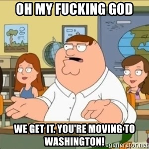 omg who the hell cares? - oh my fucking god  We get it. You're moving to Washington!