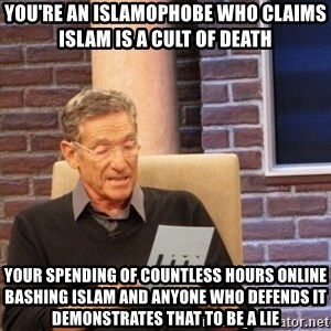 maury lie determined - You're an islamophobe who claims Islam is a cult of death Your spending of countless hours online bashing Islam and anyone who defends it demonstrates that to be a lie