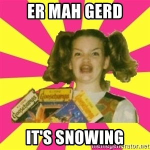 er mah gerd - er mah gerd it's snowing