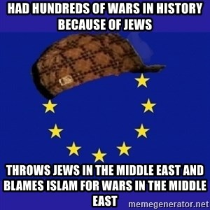 scumbag europe - Had hundreds of wars in history because of Jews Throws Jews in the Middle East and blames Islam for wars in the Middle East