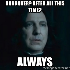 Always Snape - Hungover? After all this time? ALWAYS