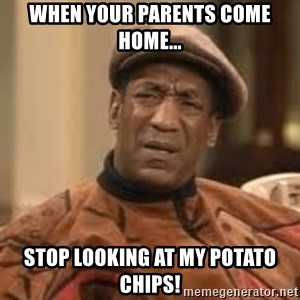 Confused Bill Cosby  - when your parents come home... stop looking at my potato chips!