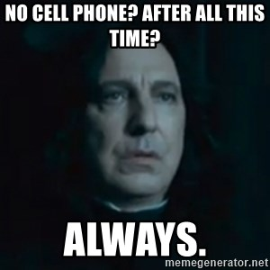 Always Snape - No cell phone? After all this time? Always.