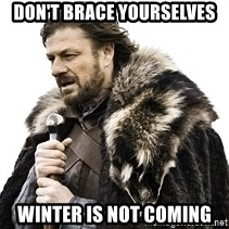Winter is coming2 - Don't brace yourselves Winter is not coming