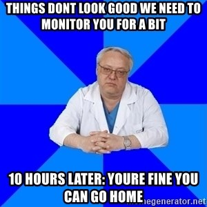 doctor_atypical - THINGS DONT LOOK GOOD WE NEED TO MONITOR YOU FOR A BIT 10 HOURS LATER: YOURE FINE YOU CAN GO HOME