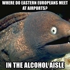 Bad Joke Eel v2.0 - Where do Eastern Europeans meet at Airports? In the alcohol aisle
