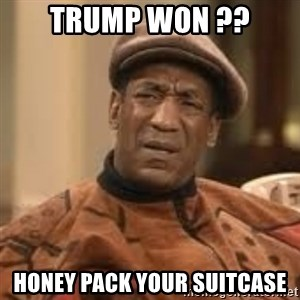 Confused Bill Cosby  - trump won ?? honey pack your suitcase