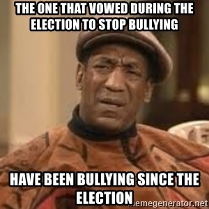 Confused Bill Cosby  - The one that vowed during the election to stop bullying have been bullying since the election