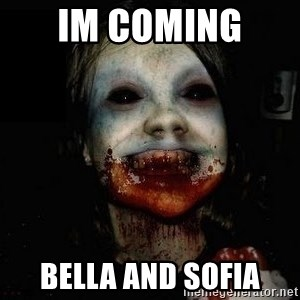 scary meme - IM COMING  BELLA AND SOFIA