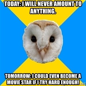 Bipolar Owl - Today: I will never amount to anything. Tomorrow: I could even become a movie star if I try hard enough!