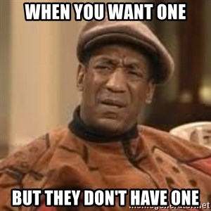 Confused Bill Cosby  - When you want one But they don't have one