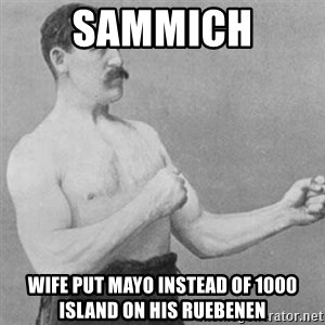 overly manly man - sammich wife put mayo instead of 1000 island on his ruebenen