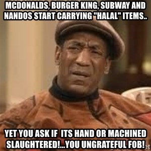 "Confused Bill Cosby  - Mcdonalds, Burger King, Subway and nandos start carrying ""halal"" items.. Yet you ask if  its hand or machined slaughtered!...You Ungrateful FOB!"