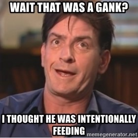 Sheen Derp - wait that was a gank? i thought he was intentionally feeding