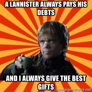 Tyrion Lannister - A lannister always pays his debts and i always give the best gifts
