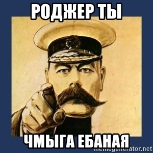 your country needs you - РОДЖЕР ТЫ ЧМЫГА ЕБАНАЯ