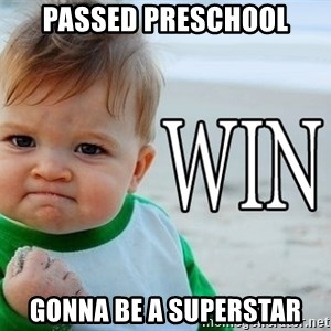 Win Baby - passed preschool gonna be a superstar