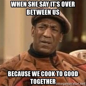 Confused Bill Cosby  - When she say it's over between us  Because we cook to good together