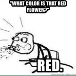 """Cereal Guy Spit - """"what color is that red flower?""""          red."""