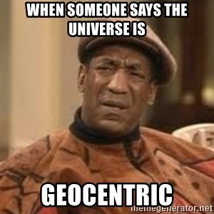 Confused Bill Cosby  - When someone says the universe is  Geocentric