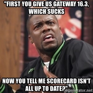 "kevin hart bro - ""First you give us gateway 16.3, which sucks now you tell me scorecard isn't all up to date?"""