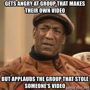 Confused Bill Cosby  - GETS ANGRY AT GROUP THAT MAKES THEIR OWN VIDEO BUT APPLAUDS THE GROUP THAT STOLE SOMEONE'S VIDEO