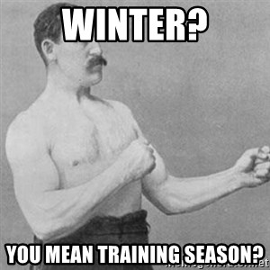 overly manly man - Winter? You mean training season?