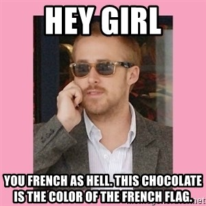Hey Girl - Hey Girl You French as hell. This chocolate is the color of the French flag.