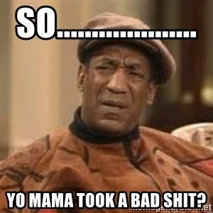Confused Bill Cosby  - so.................... yo mama took a bad shit?