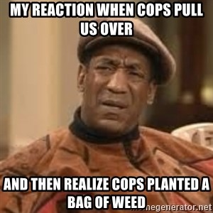 Confused Bill Cosby  - MY REACTION WHEN COPS PULL US OVER  AND THEN REALIZE COPS PLANTED A BAG OF WEED