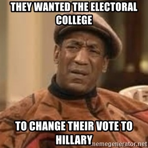 Confused Bill Cosby  - They wanted the electoral college to change their vote to Hillary