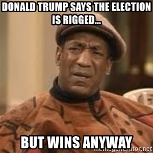 Confused Bill Cosby  - donald trump says the election is rigged... But wins anyway