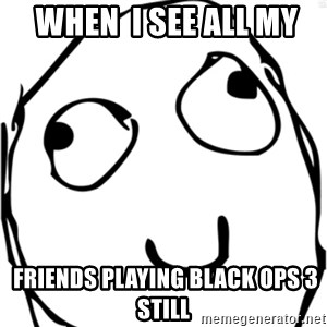 Derp meme -  When  I see all my  friends playing Black ops 3 still