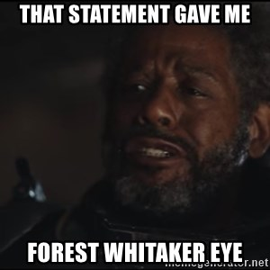 Saw Gerrera - THAT STATEMENT GAVE ME FOREST WHITAKER EYE