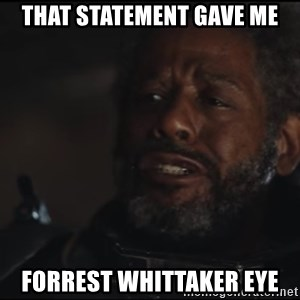 Saw Gerrera - THAT STATEMENT GAVE ME FORREST WHITTAKER EYE
