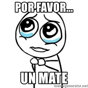 Please guy - Por favor... UN MATE