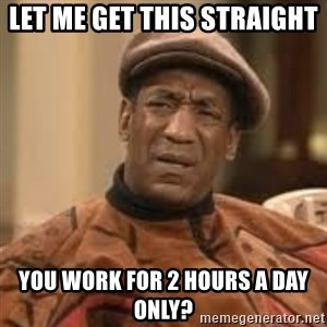 Confused Bill Cosby  - Let me get this straight  You work for 2 hours a day only?