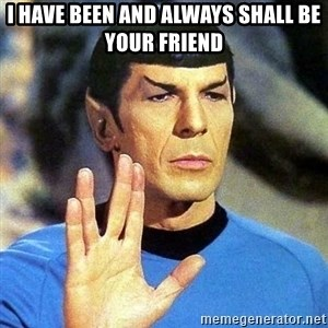 Spock - I have been and always shall be your friend